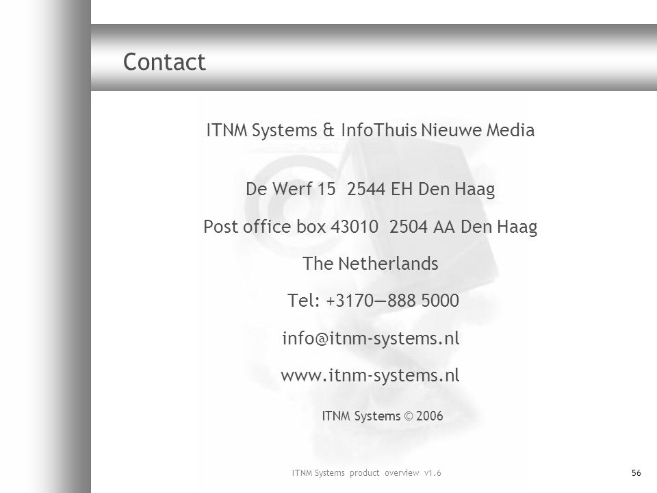 ITNM Systems product overview v1.656 Contact ITNM Systems & InfoThuis Nieuwe Media De Werf 15 2544 EH Den Haag Post office box 43010 2504 AA Den Haag The Netherlands Tel: +3170888 5000 info@itnm-systems.nl www.itnm-systems.nl ITNM Systems © 2006