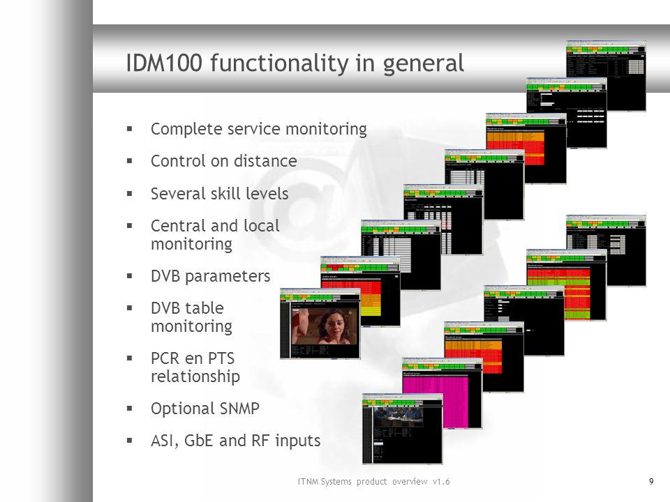 ITNM Systems product overview v1.69 IDM100 functionality in general Complete service monitoring Control on distance Several skill levels Central and local monitoring DVB parameters DVB table monitoring PCR en PTS relationship Optional SNMP ASI, GbE and RF inputs