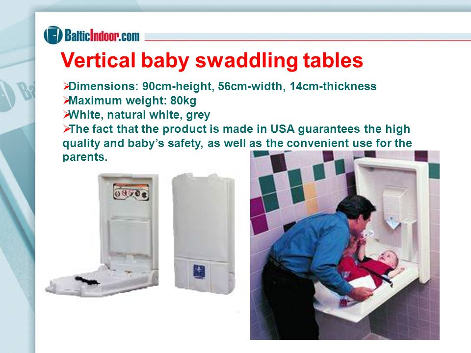 Horizontal baby swaddling tables Dimensions: 51cm-height, 90cm-width, 11cm-thickness Maximum weight: 80kg White, natural white, grey The fact that the product is made in USA guarantees the high quality and babys safety, as well as the convenient use for the parents.