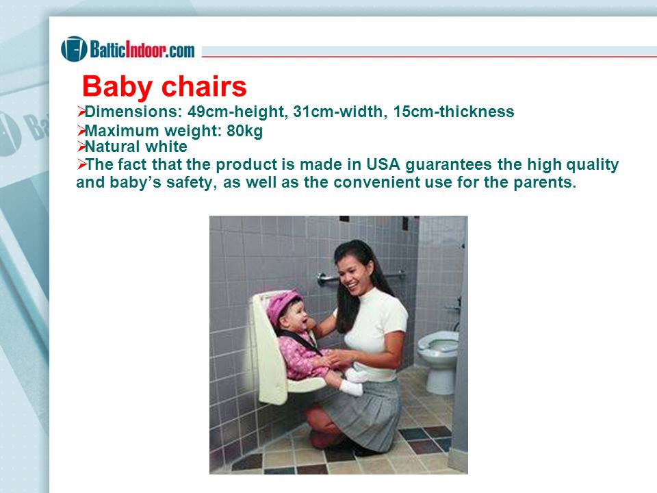 Baby chairs Dimensions: 49cm-height, 31cm-width, 15cm-thickness Maximum weight: 80kg Natural white The fact that the product is made in USA guarantees the high quality and babys safety, as well as the convenient use for the parents.