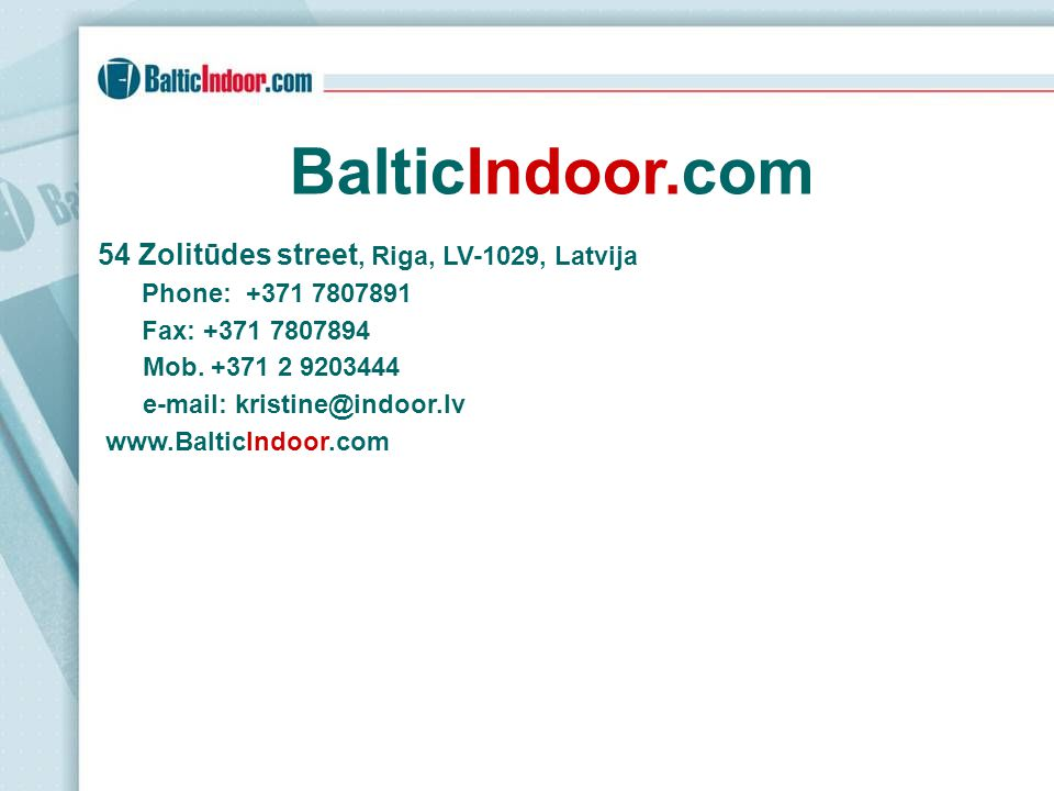 BalticIndoor.com 54 Zolitūdes street, Riga, LV-1029, Latvija Phone: +371 7807891 Fax: +371 7807894 Mob. +371 2 9203444 e-mail: kristine@indoor.lv www.