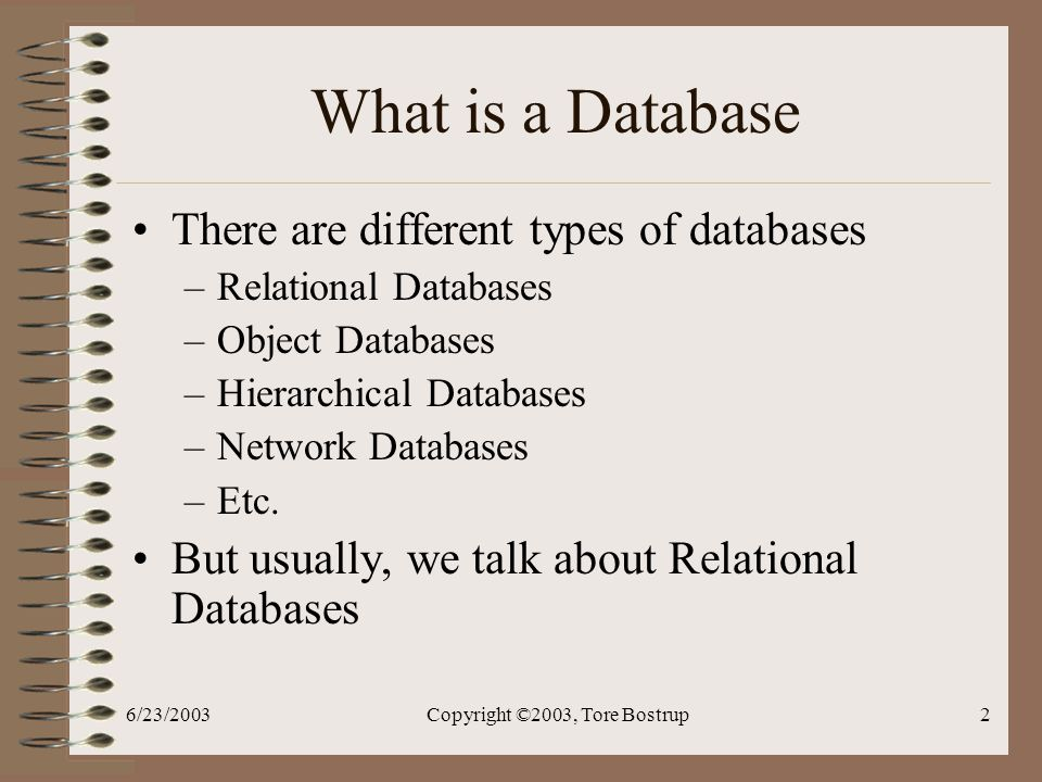 6/23/2003Copyright ©2003, Tore Bostrup2 What is a Database There are different types of databases –Relational Databases –Object Databases –Hierarchical Databases –Network Databases –Etc.