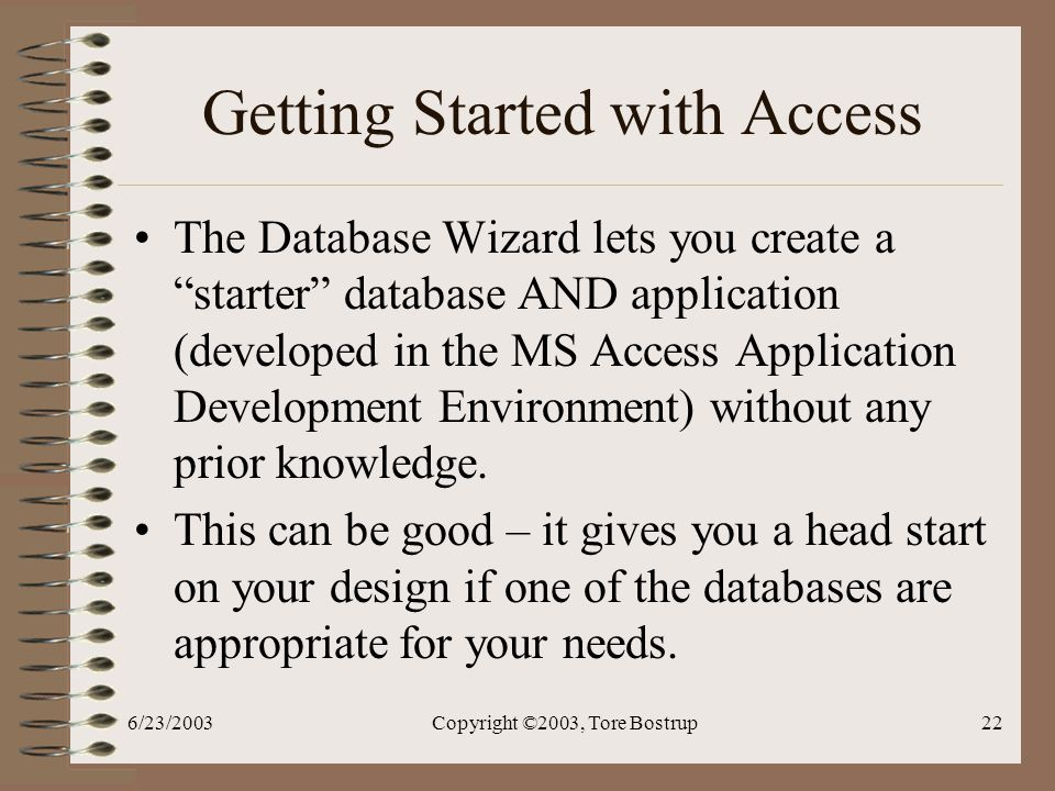 6/23/2003Copyright ©2003, Tore Bostrup22 Getting Started with Access The Database Wizard lets you create a starter database AND application (developed in the MS Access Application Development Environment) without any prior knowledge.