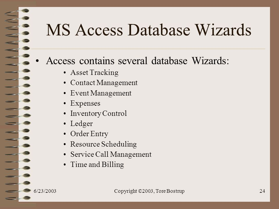 6/23/2003Copyright ©2003, Tore Bostrup24 MS Access Database Wizards Access contains several database Wizards: Asset Tracking Contact Management Event Management Expenses Inventory Control Ledger Order Entry Resource Scheduling Service Call Management Time and Billing