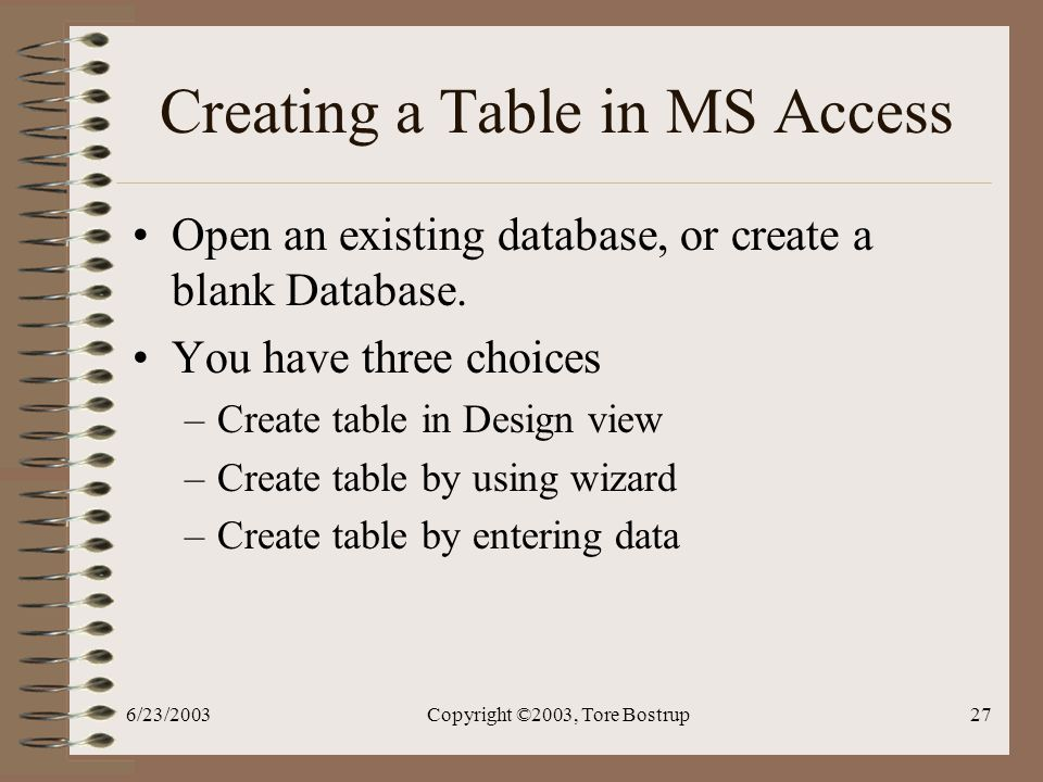 6/23/2003Copyright ©2003, Tore Bostrup27 Creating a Table in MS Access Open an existing database, or create a blank Database.