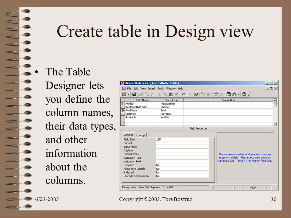 6/23/2003Copyright ©2003, Tore Bostrup30 Create table in Design view The Table Designer lets you define the column names, their data types, and other information about the columns.
