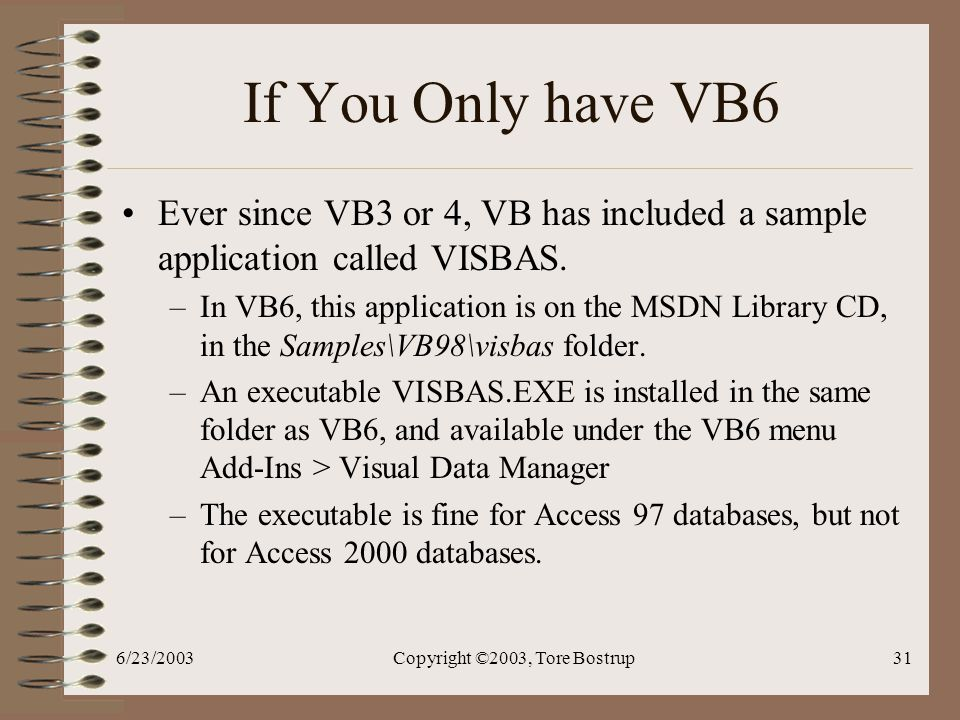 6/23/2003Copyright ©2003, Tore Bostrup31 If You Only have VB6 Ever since VB3 or 4, VB has included a sample application called VISBAS.