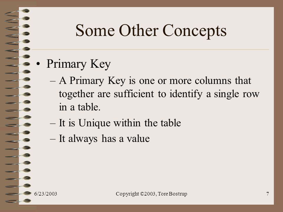 6/23/2003Copyright ©2003, Tore Bostrup7 Some Other Concepts Primary Key –A Primary Key is one or more columns that together are sufficient to identify a single row in a table.