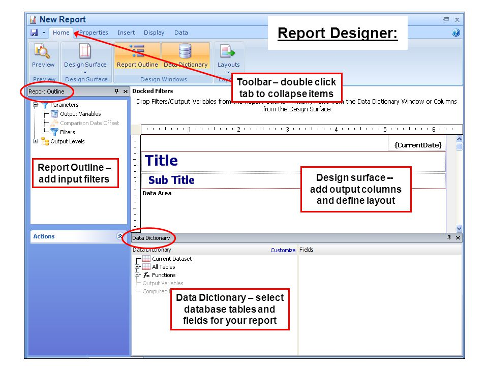 Toolbar – double click tab to collapse items Design surface -- add output columns and define layout Data Dictionary – select database tables and fields for your report Report Outline – add input filters Report Designer: