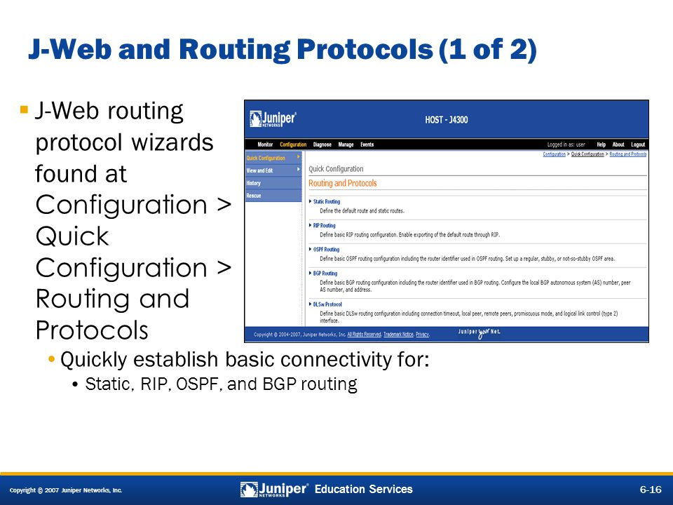 Copyright © 2007 Juniper Networks, Inc. 6-16 Education Services J-Web and Routing Protocols (1 of 2) J-Web routing protocol wizards found at Configura