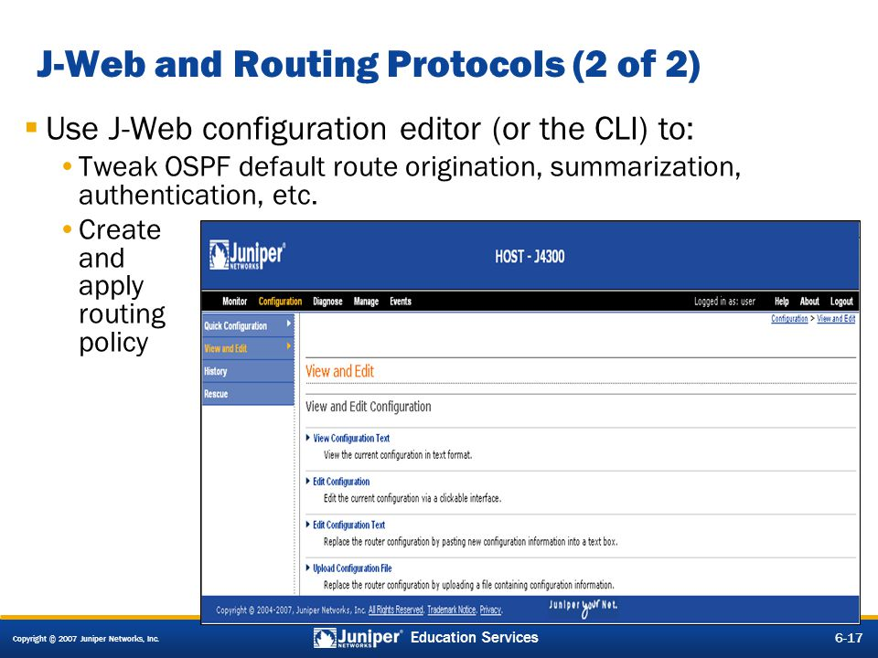 Copyright © 2007 Juniper Networks, Inc. 6-17 Education Services J-Web and Routing Protocols (2 of 2) Use J-Web configuration editor (or the CLI) to: T