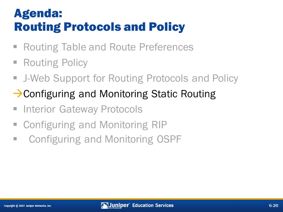 Copyright © 2007 Juniper Networks, Inc. 6-20 Education Services Agenda: Routing Protocols and Policy Routing Table and Route Preferences Routing Polic