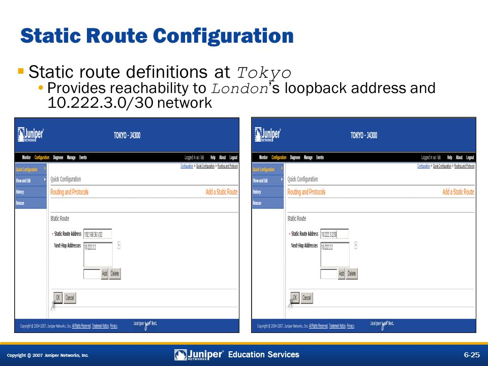 Copyright © 2007 Juniper Networks, Inc. 6-25 Education Services Static Route Configuration Static route definitions at Tokyo Provides reachability to