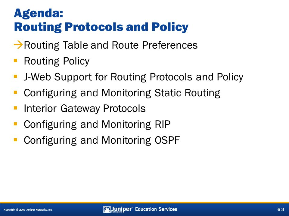 Copyright © 2007 Juniper Networks, Inc. 6-3 Education Services Agenda: Routing Protocols and Policy Routing Table and Route Preferences Routing Policy