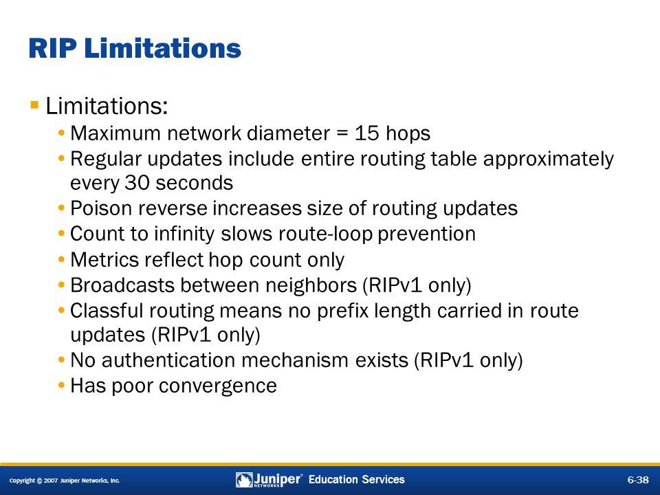 Copyright © 2007 Juniper Networks, Inc. 6-38 Education Services RIP Limitations Limitations: Maximum network diameter = 15 hops Regular updates includ
