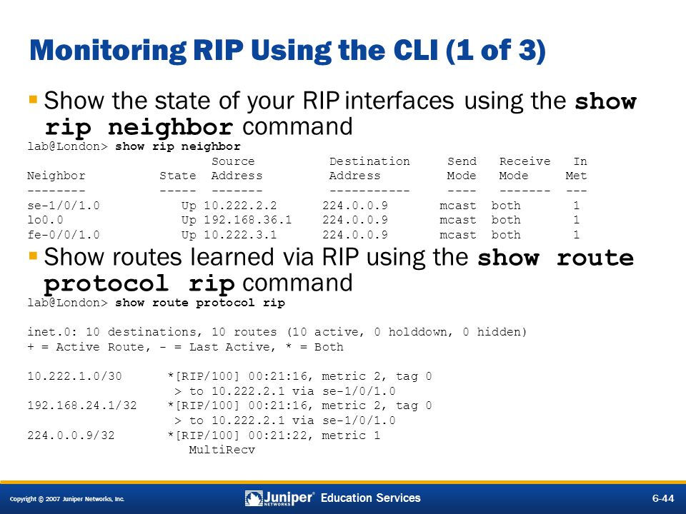 Copyright © 2007 Juniper Networks, Inc. 6-44 Education Services Monitoring RIP Using the CLI (1 of 3) Show the state of your RIP interfaces using the