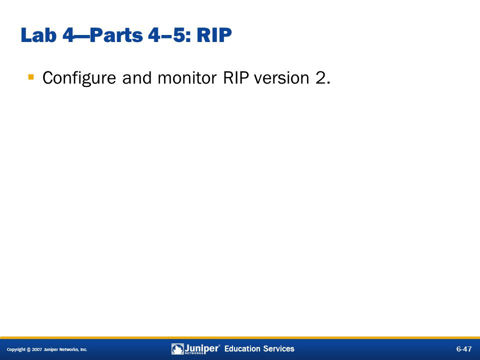 Copyright © 2007 Juniper Networks, Inc. 6-47 Education Services Lab 4Parts 4–5: RIP Configure and monitor RIP version 2.