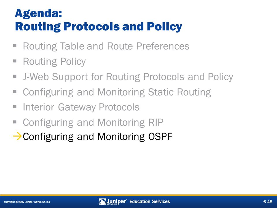 Copyright © 2007 Juniper Networks, Inc. 6-48 Education Services Agenda: Routing Protocols and Policy Routing Table and Route Preferences Routing Polic
