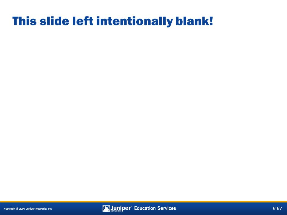 Copyright © 2007 Juniper Networks, Inc. 6-67 Education Services This slide left intentionally blank!