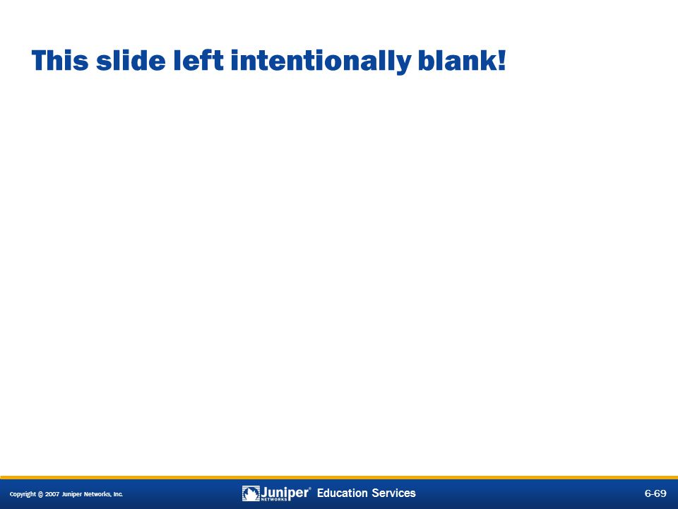 Copyright © 2007 Juniper Networks, Inc. 6-69 Education Services This slide left intentionally blank!