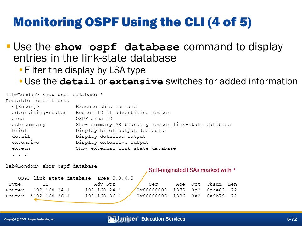 Copyright © 2007 Juniper Networks, Inc. 6-72 Education Services Monitoring OSPF Using the CLI (4 of 5) Use the show ospf database command to display e