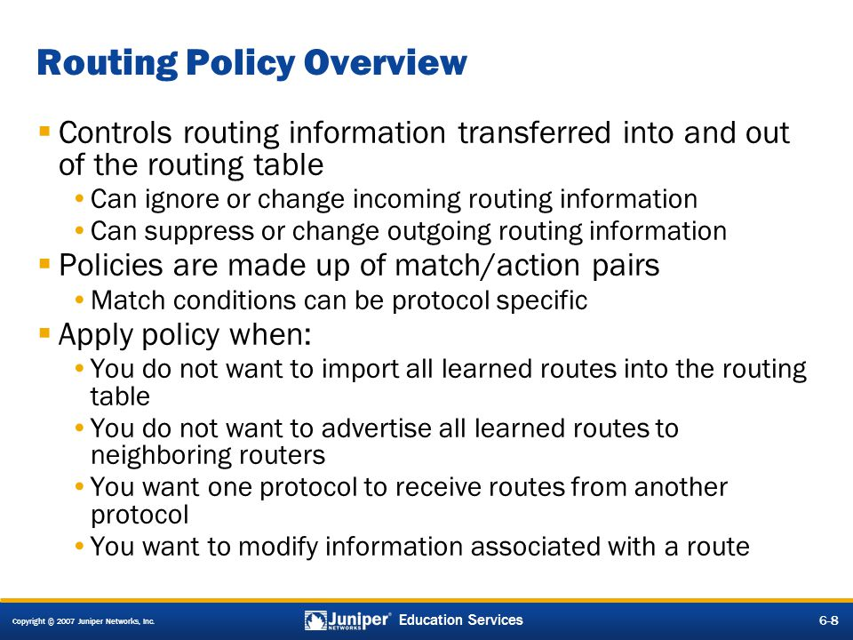 Copyright © 2007 Juniper Networks, Inc. 6-8 Education Services Routing Policy Overview Controls routing information transferred into and out of the ro