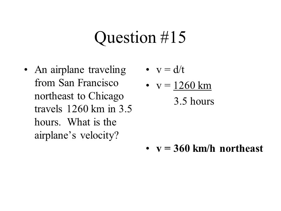 Question #15 An airplane traveling from San Francisco northeast to Chicago travels 1260 km in 3.5 hours. What is the airplanes velocity? v = d/t v = 1