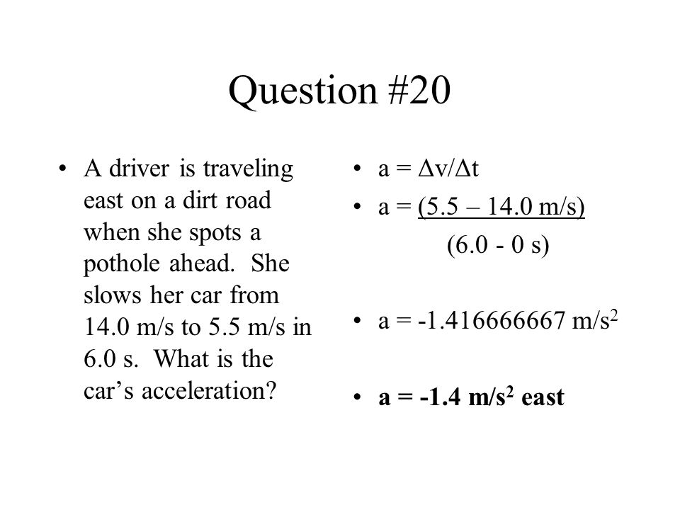 Question #20 A driver is traveling east on a dirt road when she spots a pothole ahead. She slows her car from 14.0 m/s to 5.5 m/s in 6.0 s. What is th