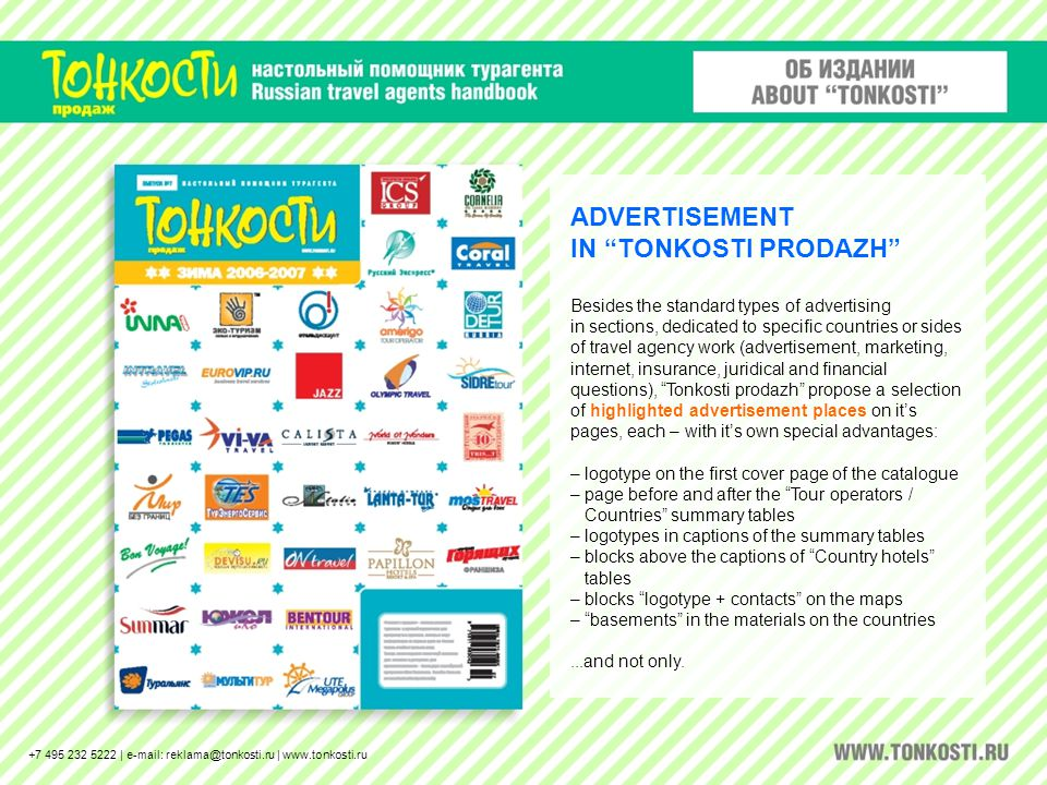 ADVERTISEMENT IN TONKOSTI PRODAZH Besides the standard types of advertising in sections, dedicated to specific countries or sides of travel agency work (advertisement, marketing, internet, insurance, juridical and financial questions), Tonkosti prodazh propose a selection of highlighted advertisement places on its pages, each – with its own special advantages: – logotype on the first cover page of the catalogue – page before and after the Tour operators / Countries summary tables – logotypes in captions of the summary tables – blocks above the captions of Country hotels tables – blocks logotype + contacts on the maps – basements in the materials on the countries...and not only.