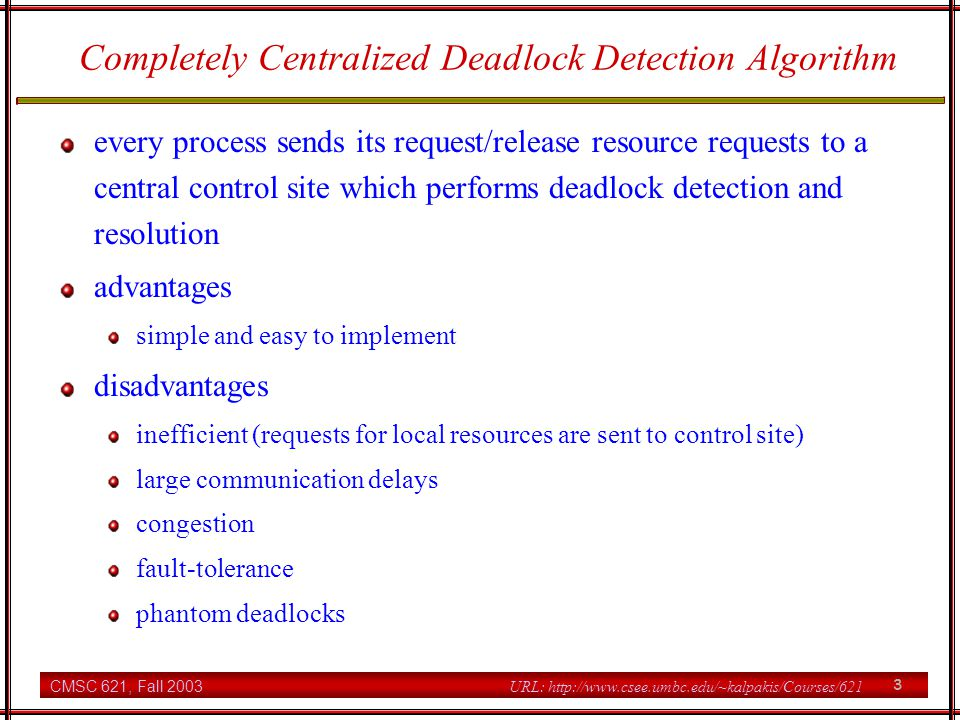 CMSC 621, Fall 2003 4 URL: http://www.csee.umbc.edu/~kalpakis/Courses/621 Ho-Ramamoorthys One-Phase Centralized deadlock Detection Algorithm a control site periodically requests a status report from all sites each site maintains resource status table which lists for each resource the processes that hold/request local resources process status table which keeps track of resources held/requested by all local processes WFG is constructed by adding a request/assignment edge between P and R if only if P and R appear consistently in both the relevant process status and resource status tables cons: storage and larger messages Ho-Ramamoorthys two-phase algorithm, which only uses process status tables, detects phantom deadlocks