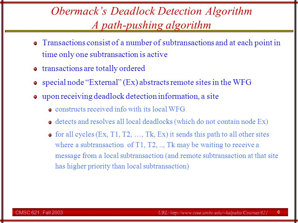 CMSC 621, Fall 2003 7 URL: http://www.csee.umbc.edu/~kalpakis/Courses/621 Obermacks Deadlock Detection Algorithm Detects phantom deadlocks (cased by the asynchronous snapshots taken by the various sites) performance #messages is n(n-1)/2 for a deadlock involving n sites message size is O(n) detection delay is O(n)