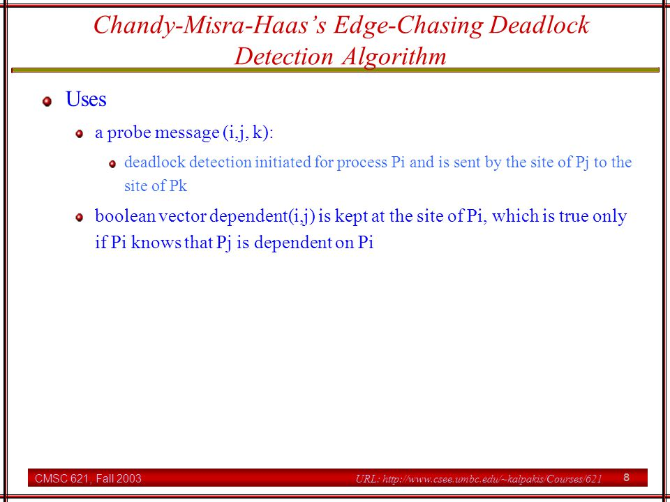 CMSC 621, Fall 2003 9 URL: http://www.csee.umbc.edu/~kalpakis/Courses/621 Chandy-Misra-Haass Edge-Chasing Algorithm Deadlock initiation at Pi if Pi is locally dependent on itself, then deadlock else for all Pj and Pk send a probe (i, j, k) to the site of Pk if Pi is locally dependent on Pj Pj is waiting for Pk Pk runs on another site