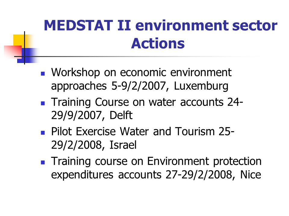 MEDSTAT II environment sector Actions Workshop on economic environment approaches 5-9/2/2007, Luxemburg Training Course on water accounts 24- 29/9/200