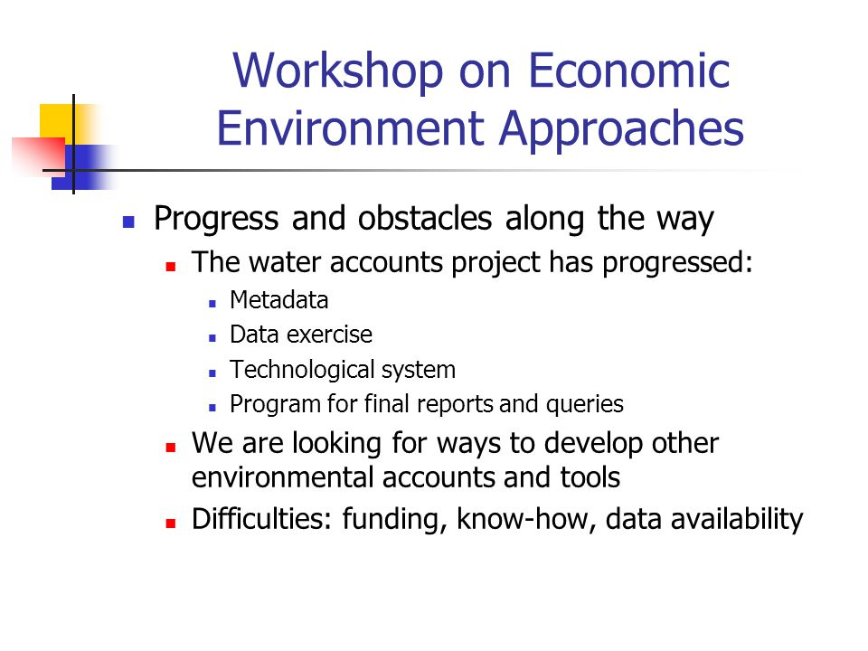 Workshop on Economic Environment Approaches Progress and obstacles along the way The water accounts project has progressed: Metadata Data exercise Tec