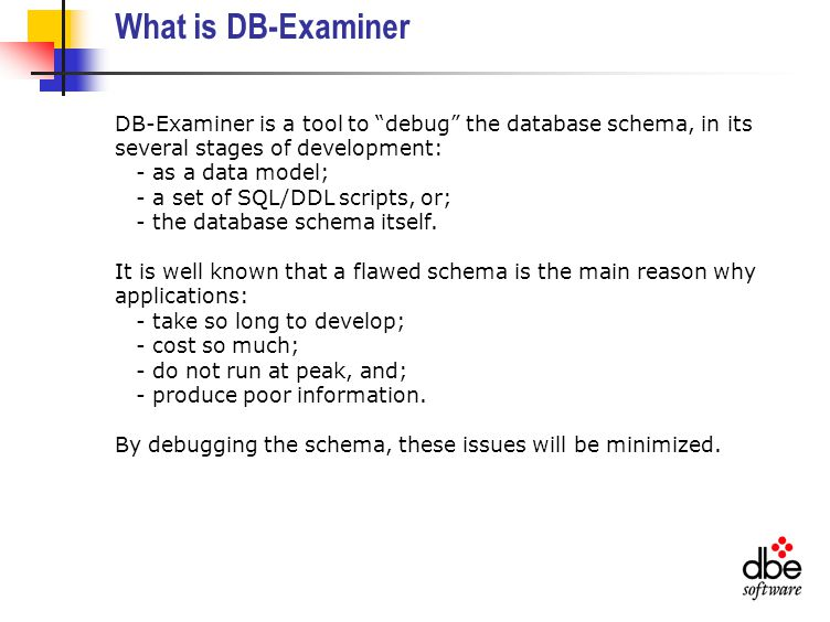 What is DB-Examiner DB-Examiner is a tool to debug the database schema, in its several stages of development: - as a data model; - a set of SQL/DDL scripts, or; - the database schema itself.