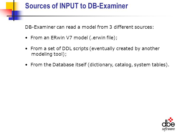 Sources of INPUT to DB-Examiner DB-Examiner can read a model from 3 different sources: From an ERwin V7 model (.erwin file); From a set of DDL scripts (eventually created by another modeling tool); From the Database itself (dictionary, catalog, system tables).