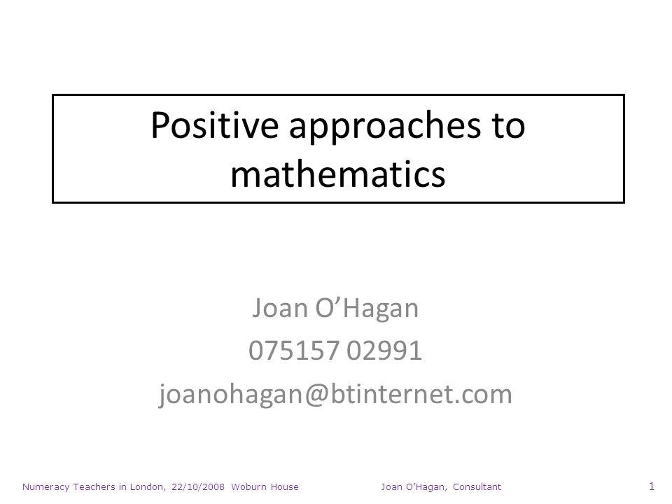 Numeracy Teachers in London, 22/10/2008 Woburn House Joan OHagan, Consultant 1 Positive approaches to mathematics Joan OHagan 075157 02991 joanohagan@btinternet.com
