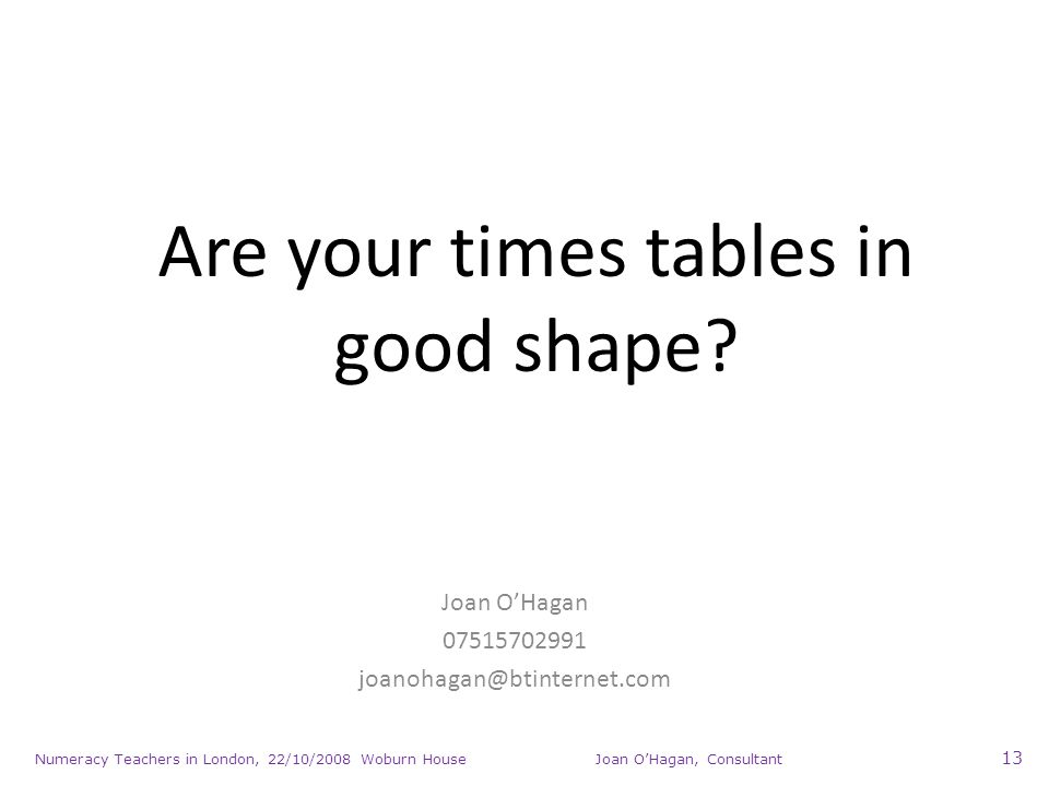 Numeracy Teachers in London, 22/10/2008 Woburn House Joan OHagan, Consultant 13 Are your times tables in good shape.