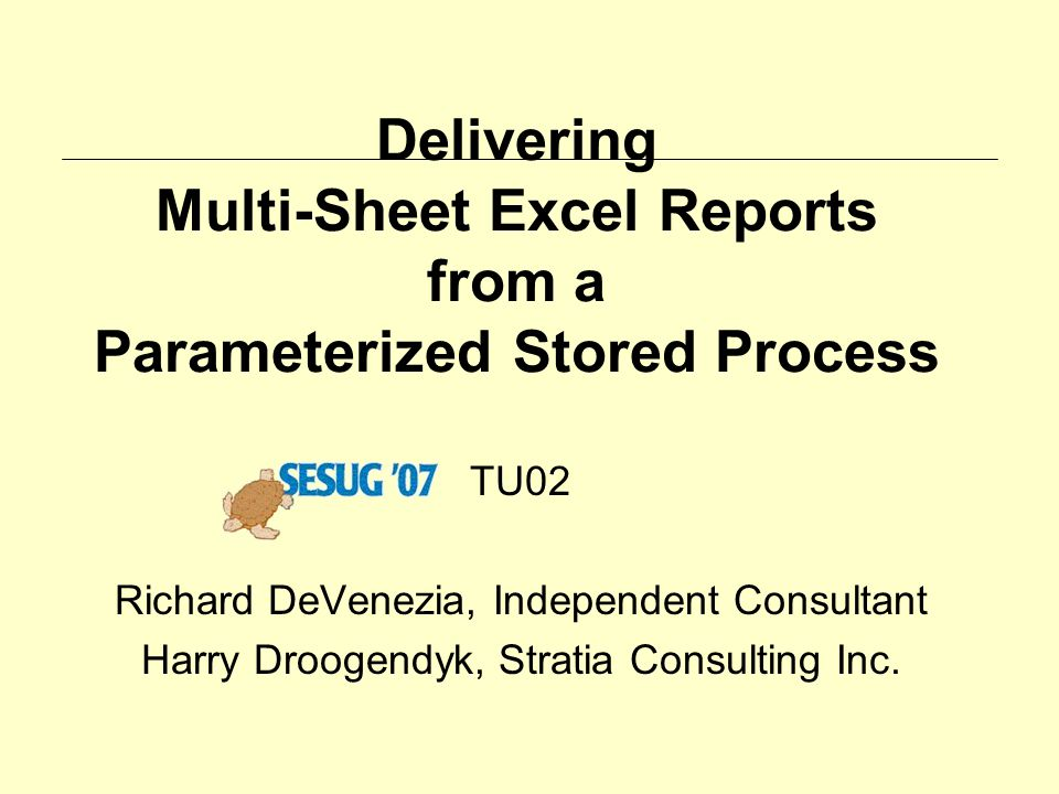 Delivering Multi-Sheet Excel Reports from a Parameterized Stored Process TU02 Richard DeVenezia, Independent Consultant Harry Droogendyk, Stratia Cons