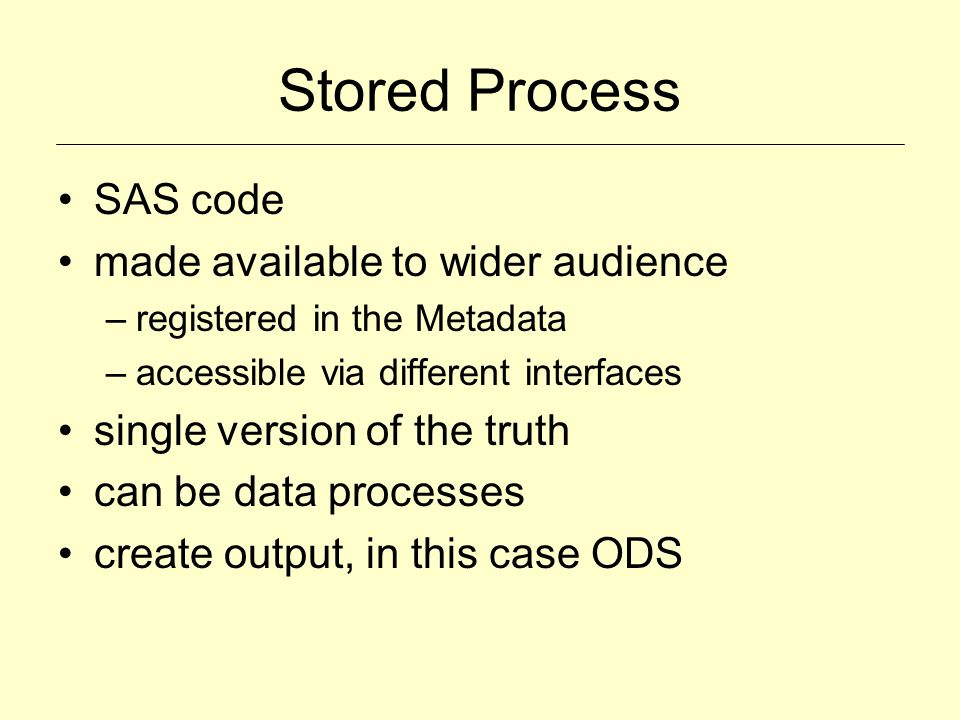 Stored Process SAS code made available to wider audience –registered in the Metadata –accessible via different interfaces single version of the truth