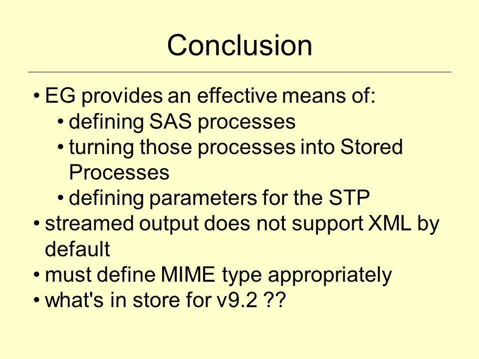 Conclusion EG provides an effective means of: defining SAS processes turning those processes into Stored Processes defining parameters for the STP str
