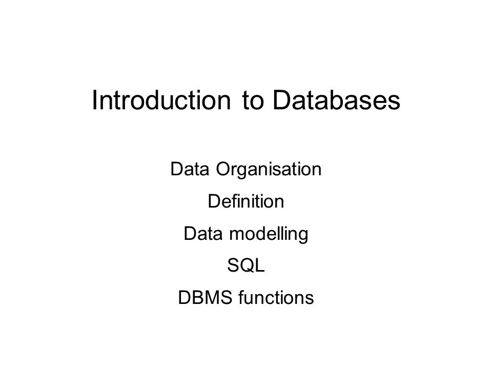 Introduction to Databases Data Organisation Definition Data modelling SQL DBMS functions