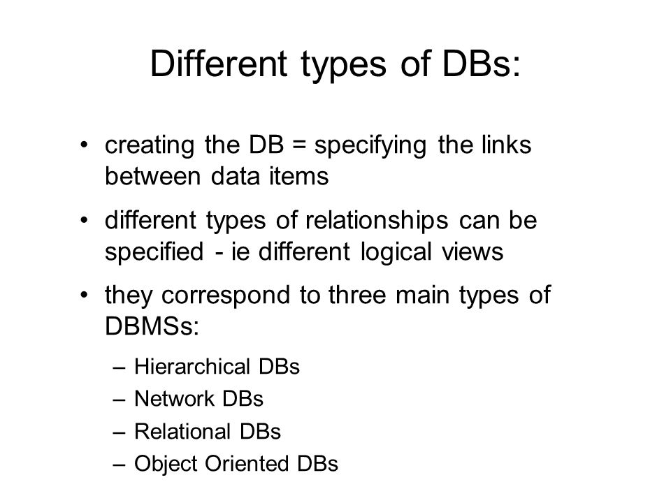 Different types of DBs: creating the DB = specifying the links between data items different types of relationships can be specified - ie different log