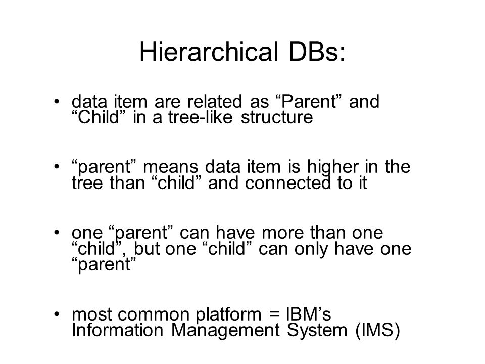 Hierarchical DBs: data item are related as Parent and Child in a tree-like structure parent means data item is higher in the tree than child and conne