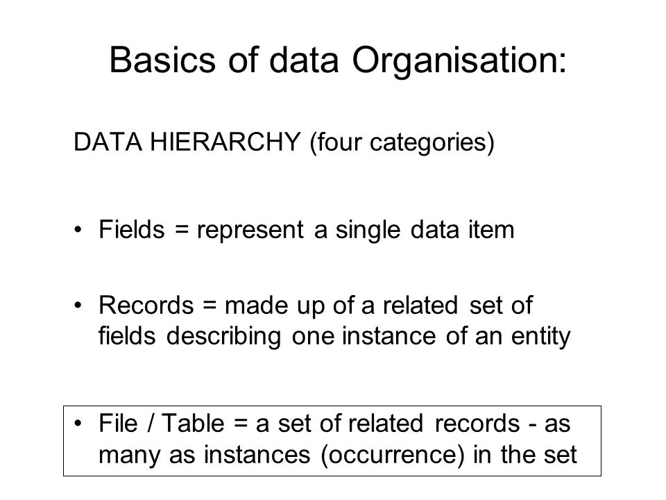 Basics of data Organisation: DATA HIERARCHY (four categories) Fields = represent a single data item Records = made up of a related set of fields descr