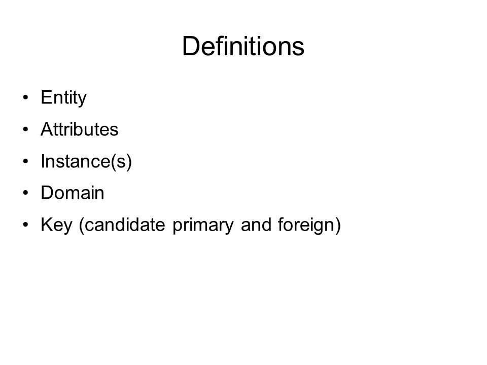 Definitions Entity Attributes Instance(s) Domain Key (candidate primary and foreign)