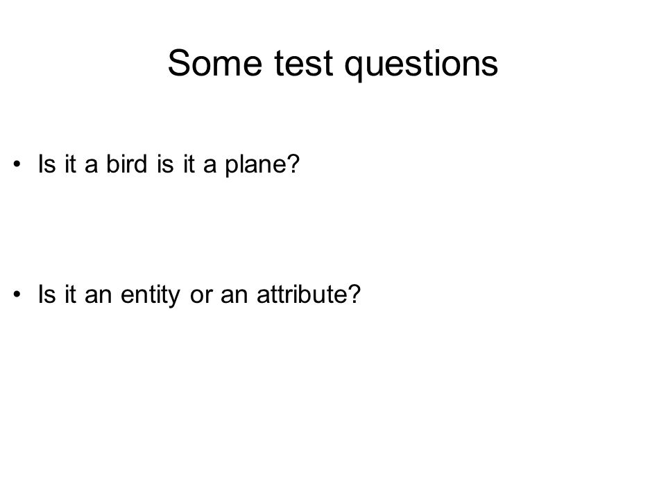 Some test questions Is it a bird is it a plane? Is it an entity or an attribute?