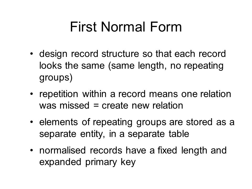 First Normal Form design record structure so that each record looks the same (same length, no repeating groups) repetition within a record means one r