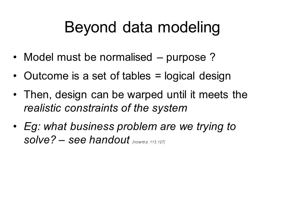 Beyond data modeling Model must be normalised – purpose ? Outcome is a set of tables = logical design Then, design can be warped until it meets the re