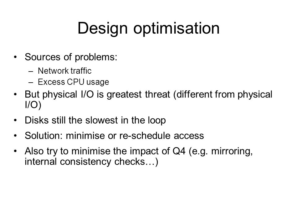 Design optimisation Sources of problems: –Network traffic –Excess CPU usage But physical I/O is greatest threat (different from physical I/O) Disks st
